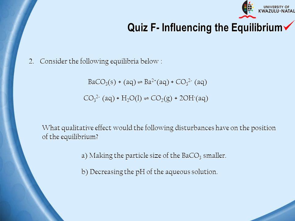 Quiz F- Influencing the Equilibrium 2.Consider the following equilibria below : BaCO 3 (s) + (aq) ⇌ Ba 2+ (aq) + CO 3 2 - (aq) CO 3 2 - (aq) + H 2 O(l