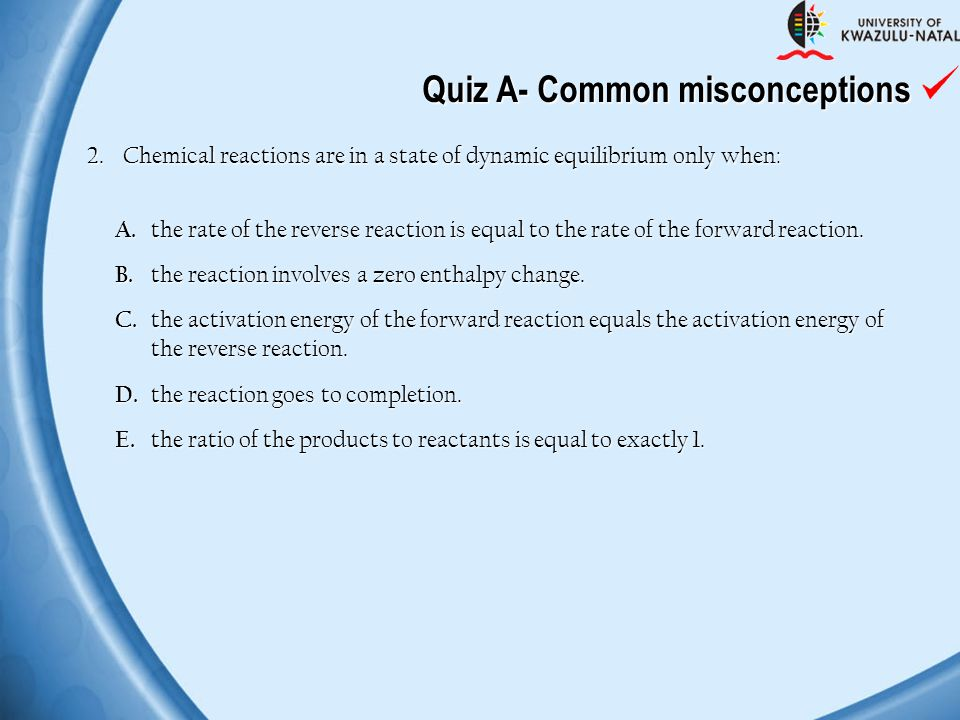 2. Chemical reactions are in a state of dynamic equilibrium only when: A. the rate of the reverse reaction is equal to the rate of the forward reactio
