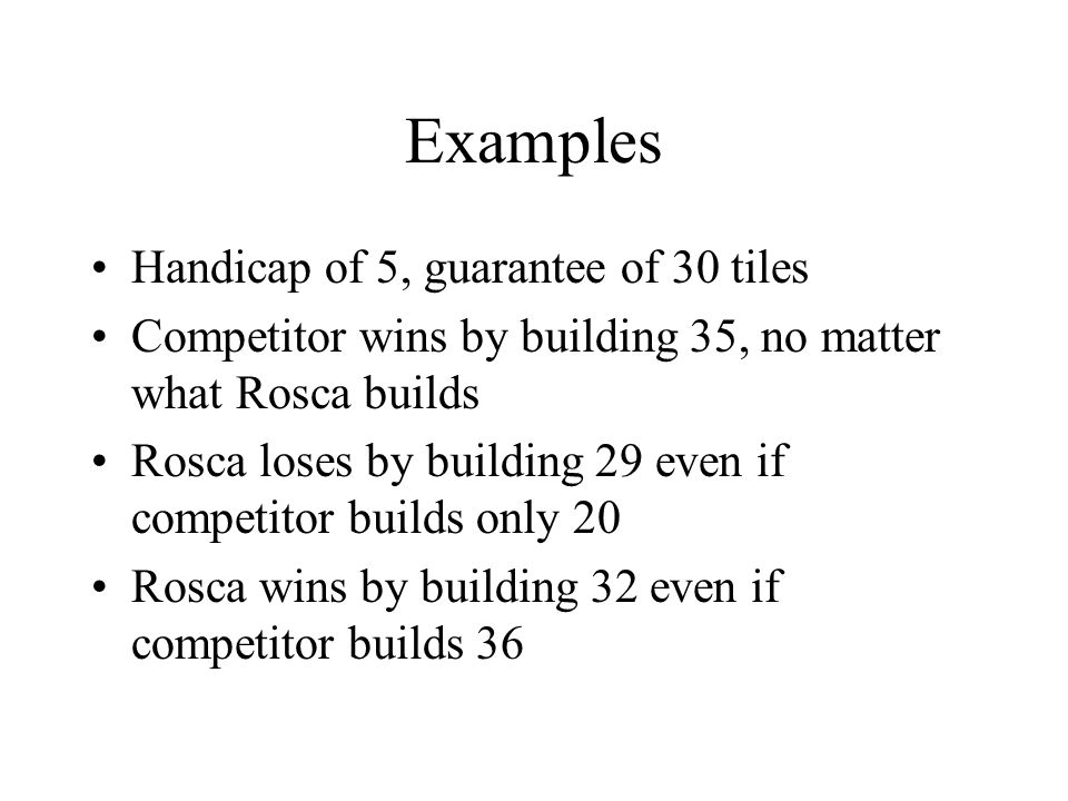 Examples Handicap of 5, guarantee of 30 tiles Competitor wins by building 35, no matter what Rosca builds Rosca loses by building 29 even if competitor builds only 20 Rosca wins by building 32 even if competitor builds 36