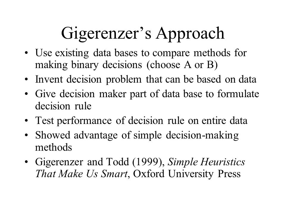 Gigerenzer's Approach Use existing data bases to compare methods for making binary decisions (choose A or B) Invent decision problem that can be based on data Give decision maker part of data base to formulate decision rule Test performance of decision rule on entire data Showed advantage of simple decision-making methods Gigerenzer and Todd (1999), Simple Heuristics That Make Us Smart, Oxford University Press
