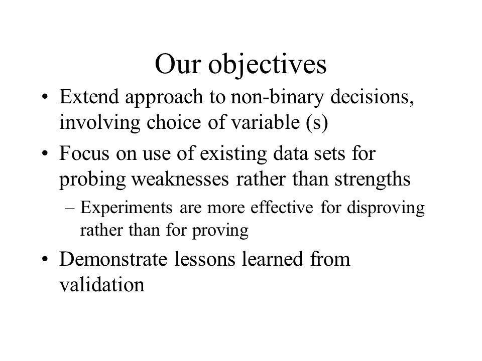 Our objectives Extend approach to non-binary decisions, involving choice of variable (s) Focus on use of existing data sets for probing weaknesses rather than strengths –Experiments are more effective for disproving rather than for proving Demonstrate lessons learned from validation