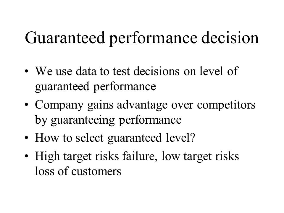 Guaranteed performance decision We use data to test decisions on level of guaranteed performance Company gains advantage over competitors by guaranteeing performance How to select guaranteed level.