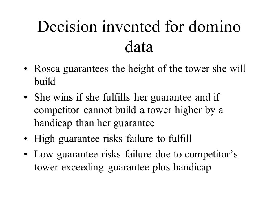 Decision invented for domino data Rosca guarantees the height of the tower she will build She wins if she fulfills her guarantee and if competitor cannot build a tower higher by a handicap than her guarantee High guarantee risks failure to fulfill Low guarantee risks failure due to competitor's tower exceeding guarantee plus handicap
