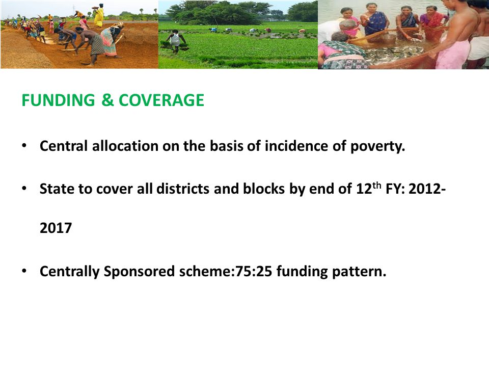 FUNDING & COVERAGE Central allocation on the basis of incidence of poverty. State to cover all districts and blocks by end of 12 th FY: 2012- 2017 Cen