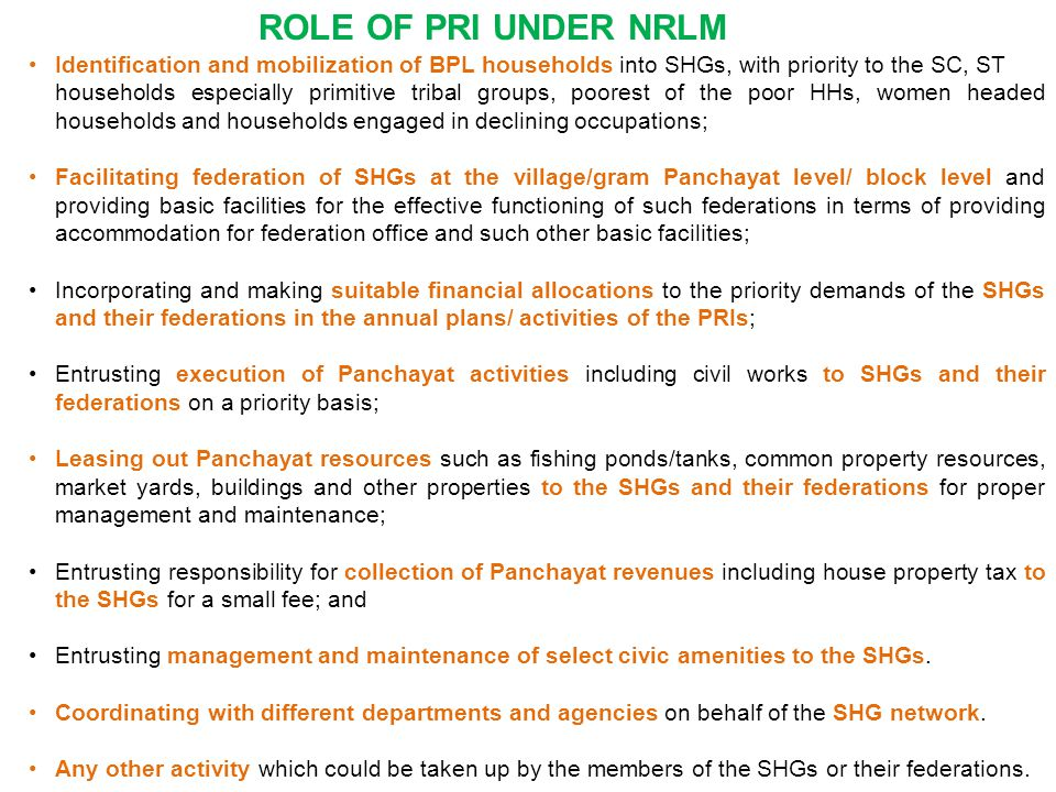 Identification and mobilization of BPL households into SHGs, with priority to the SC, ST households especially primitive tribal groups, poorest of the poor HHs, women headed households and households engaged in declining occupations; Facilitating federation of SHGs at the village/gram Panchayat level/ block level and providing basic facilities for the effective functioning of such federations in terms of providing accommodation for federation office and such other basic facilities; Incorporating and making suitable financial allocations to the priority demands of the SHGs and their federations in the annual plans/ activities of the PRIs; Entrusting execution of Panchayat activities including civil works to SHGs and their federations on a priority basis; Leasing out Panchayat resources such as fishing ponds/tanks, common property resources, market yards, buildings and other properties to the SHGs and their federations for proper management and maintenance; Entrusting responsibility for collection of Panchayat revenues including house property tax to the SHGs for a small fee; and Entrusting management and maintenance of select civic amenities to the SHGs.