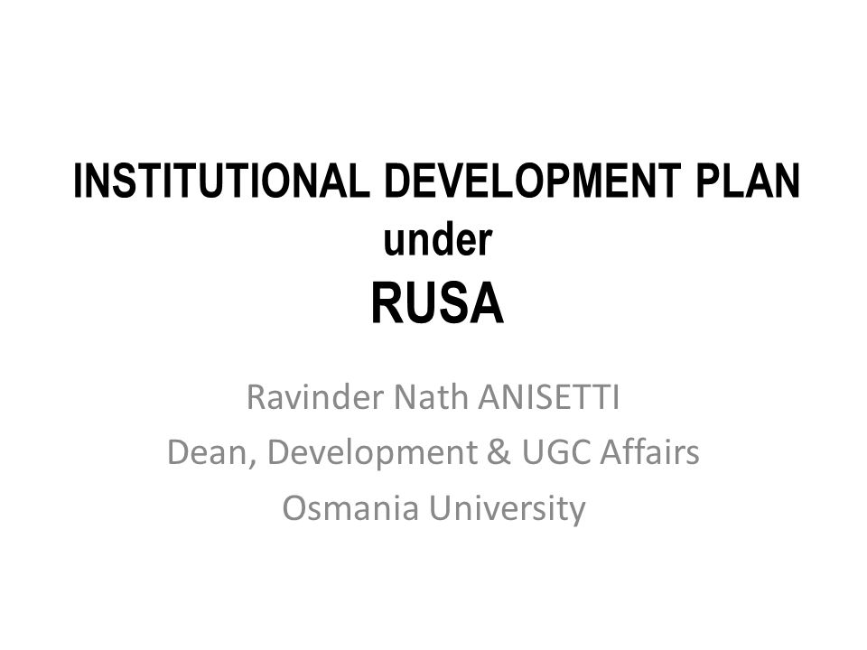 INSTITUTIONAL DEVELOPMENT PLAN under RUSA Ravinder Nath ANISETTI Dean, Development & UGC Affairs Osmania University