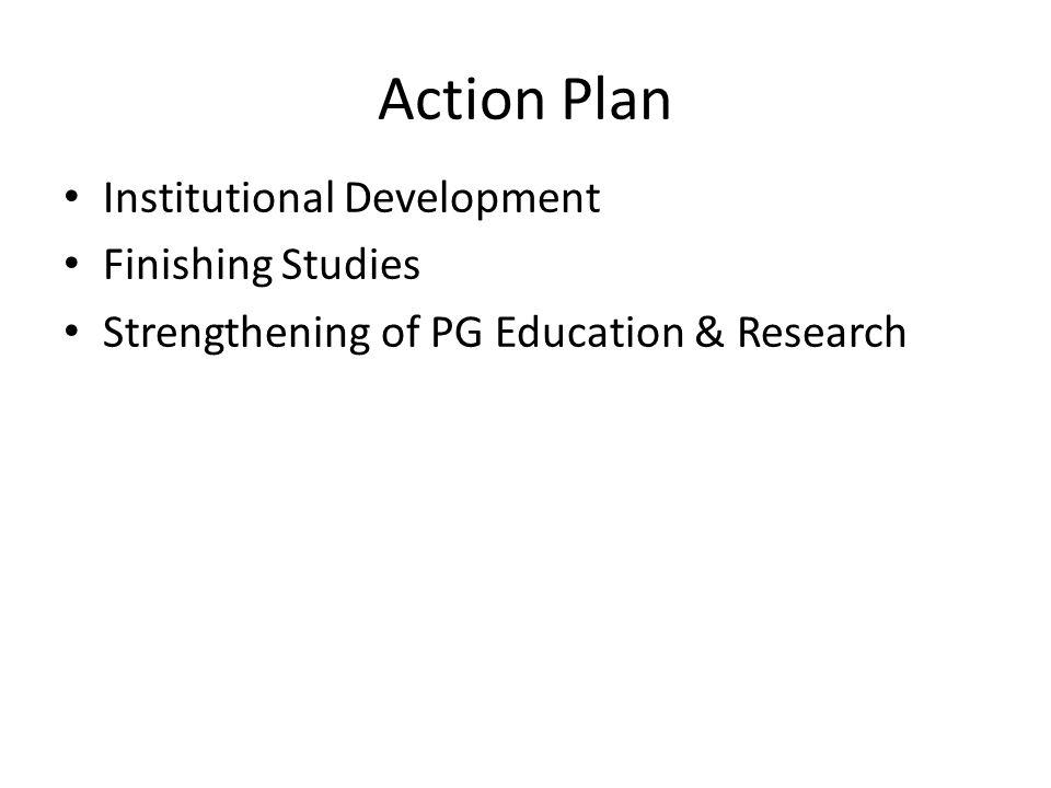 Action Plan Institutional Development Finishing Studies Strengthening of PG Education & Research