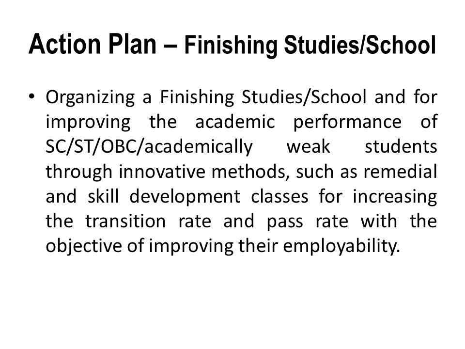 Action Plan – Finishing Studies/School Organizing a Finishing Studies/School and for improving the academic performance of SC/ST/OBC/academically weak