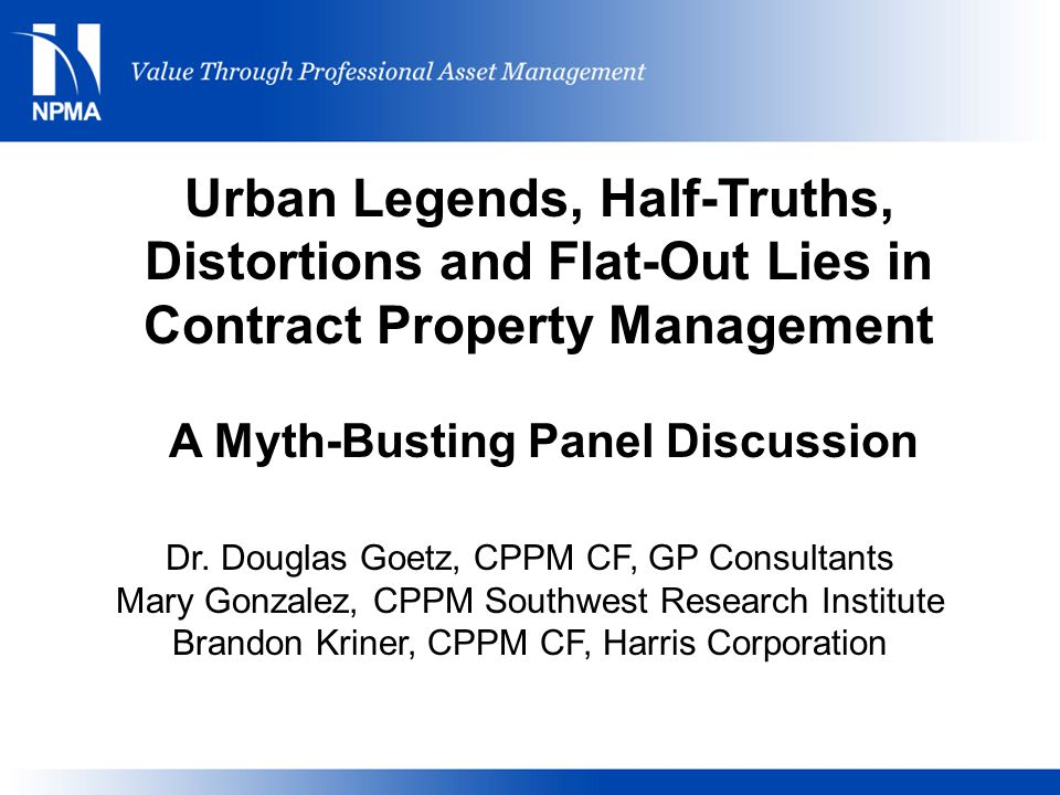 Urban Legends, Half-Truths, Distortions and Flat-Out Lies in Contract Property Management A Myth-Busting Panel Discussion Dr.