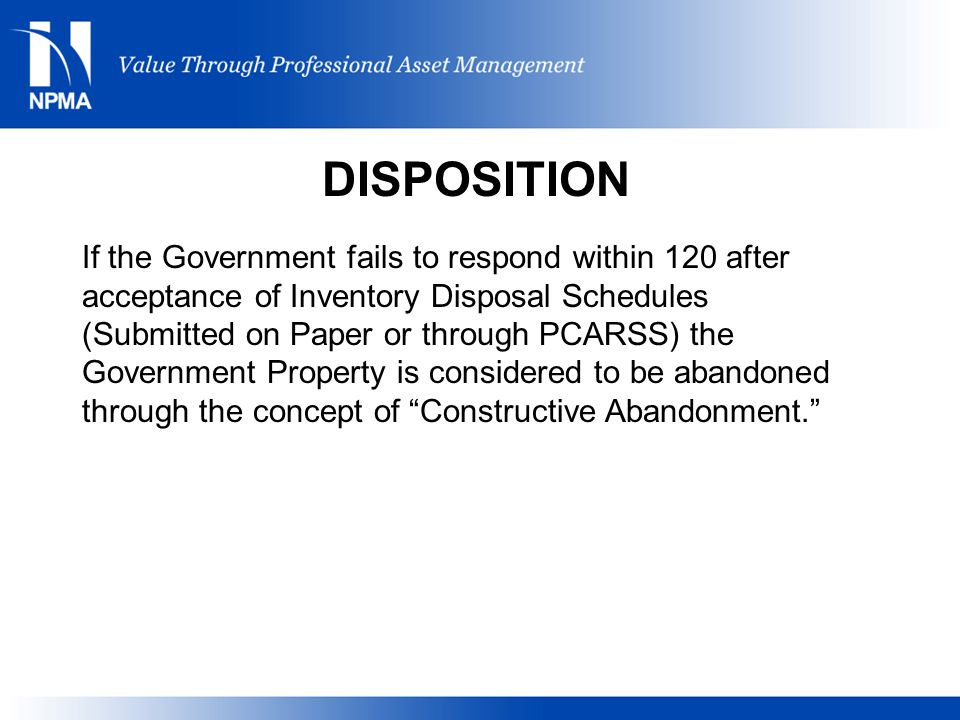 If the Government fails to respond within 120 after acceptance of Inventory Disposal Schedules (Submitted on Paper or through PCARSS) the Government Property is considered to be abandoned through the concept of Constructive Abandonment. DISPOSITION