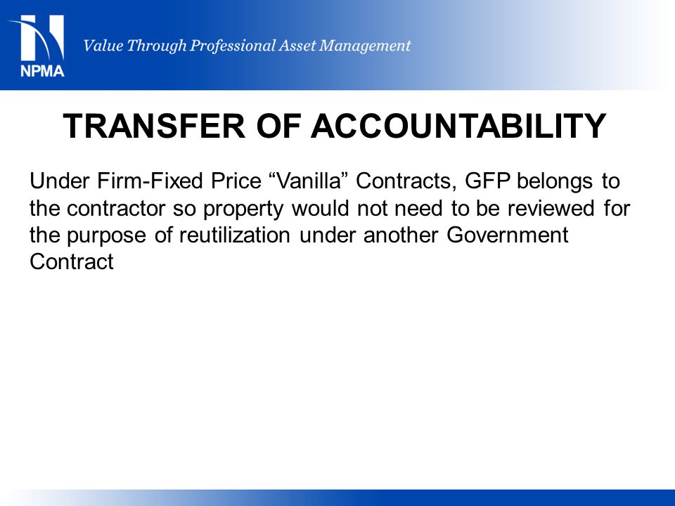 Under Firm-Fixed Price Vanilla Contracts, GFP belongs to the contractor so property would not need to be reviewed for the purpose of reutilization under another Government Contract TRANSFER OF ACCOUNTABILITY