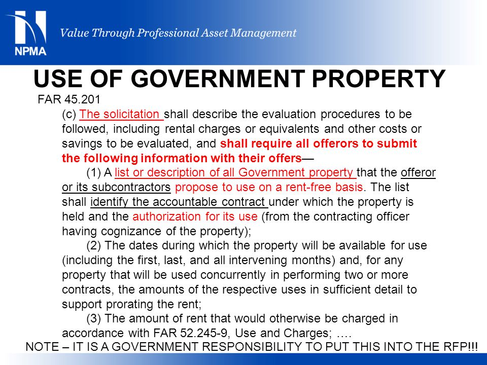FAR 45.201 (c) The solicitation shall describe the evaluation procedures to be followed, including rental charges or equivalents and other costs or savings to be evaluated, and shall require all offerors to submit the following information with their offers— (1) A list or description of all Government property that the offeror or its subcontractors propose to use on a rent-free basis.