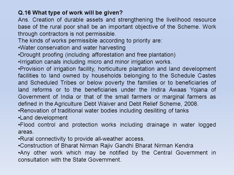 Q.16 What type of work will be given? Ans. Creation of durable assets and strengthening the livelihood resource base of the rural poor shall be an imp