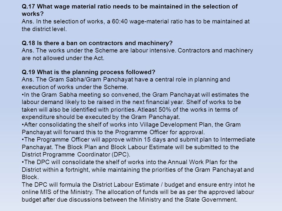 Q.17 What wage material ratio needs to be maintained in the selection of works? Ans. In the selection of works, a 60:40 wage-material ratio has to be