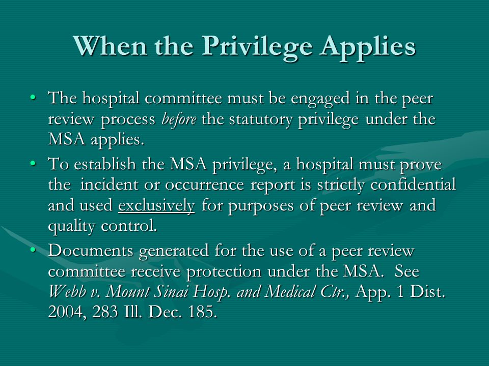 When the Privilege Applies The hospital committee must be engaged in the peer review process before the statutory privilege under the MSA applies.The hospital committee must be engaged in the peer review process before the statutory privilege under the MSA applies.