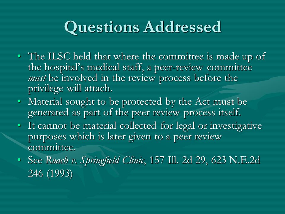 Questions Addressed The ILSC held that where the committee is made up of the hospital's medical staff, a peer-review committee must be involved in the review process before the privilege will attach.The ILSC held that where the committee is made up of the hospital's medical staff, a peer-review committee must be involved in the review process before the privilege will attach.