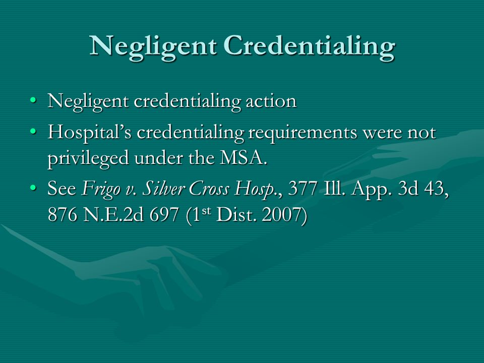Negligent Credentialing Negligent credentialing actionNegligent credentialing action Hospital's credentialing requirements were not privileged under the MSA.Hospital's credentialing requirements were not privileged under the MSA.