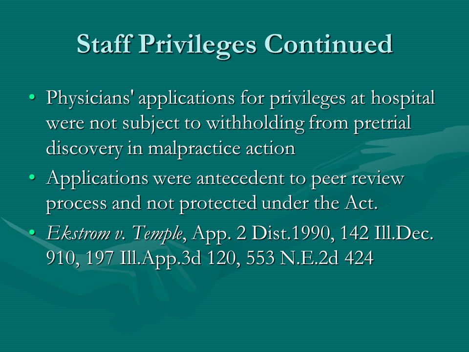 Staff Privileges Continued Physicians applications for privileges at hospital were not subject to withholding from pretrial discovery in malpractice actionPhysicians applications for privileges at hospital were not subject to withholding from pretrial discovery in malpractice action Applications were antecedent to peer review process and not protected under the Act.Applications were antecedent to peer review process and not protected under the Act.