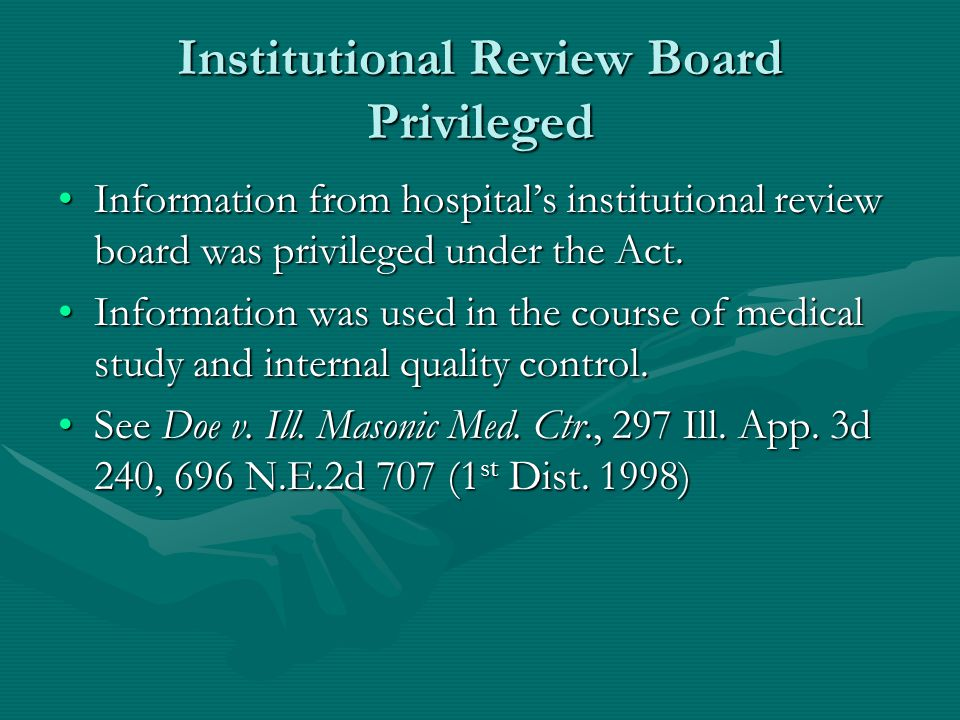 Institutional Review Board Privileged Information from hospital's institutional review board was privileged under the Act.Information from hospital's institutional review board was privileged under the Act.