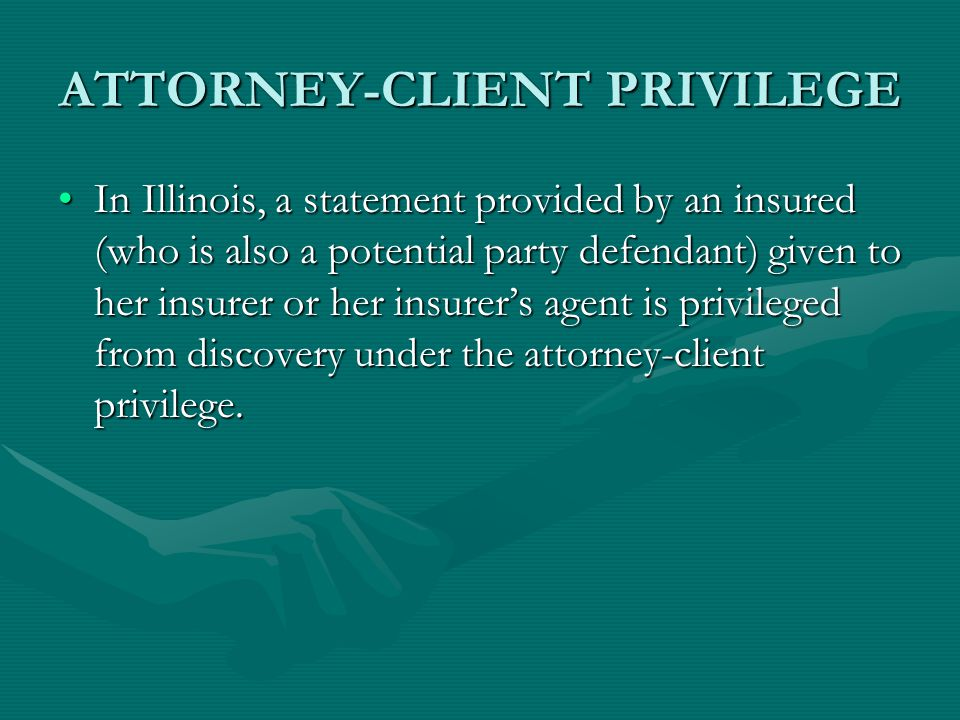 ATTORNEY-CLIENT PRIVILEGE In Illinois, a statement provided by an insured (who is also a potential party defendant) given to her insurer or her insurer's agent is privileged from discovery under the attorney-client privilege.In Illinois, a statement provided by an insured (who is also a potential party defendant) given to her insurer or her insurer's agent is privileged from discovery under the attorney-client privilege.