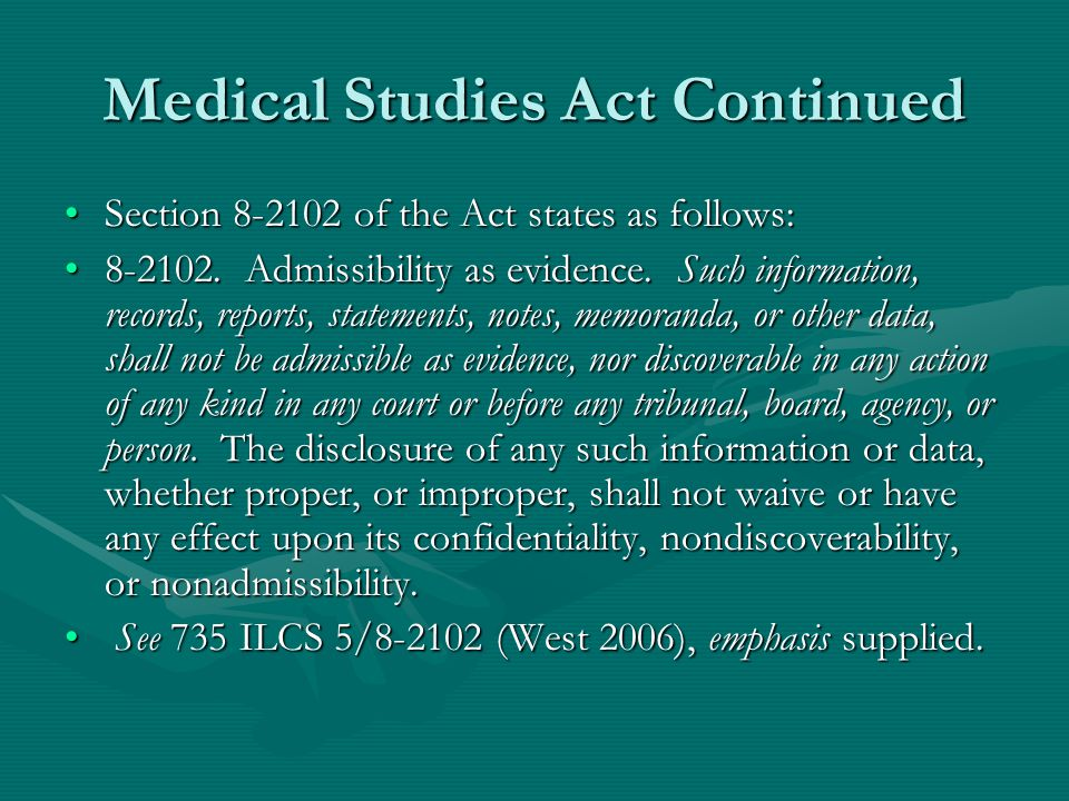 Background The Medical Studies Act (MSA), as amended in July 1997, designates as privileged from discovery and inadmissible as evidence all information of a confidential nature of in- hospital staff committees of accredited hospitals, or its designees, gathered and used for the purpose of medical research or to reduce morbidity or mortality or improve patient care.The Medical Studies Act (MSA), as amended in July 1997, designates as privileged from discovery and inadmissible as evidence all information of a confidential nature of in- hospital staff committees of accredited hospitals, or its designees, gathered and used for the purpose of medical research or to reduce morbidity or mortality or improve patient care.