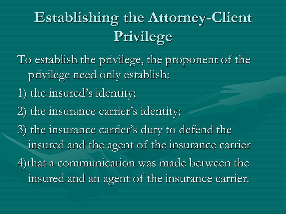 Establishing the Attorney-Client Privilege To establish the privilege, the proponent of the privilege need only establish: 1) the insured's identity; 2) the insurance carrier's identity; 3) the insurance carrier's duty to defend the insured and the agent of the insurance carrier 4)that a communication was made between the insured and an agent of the insurance carrier.
