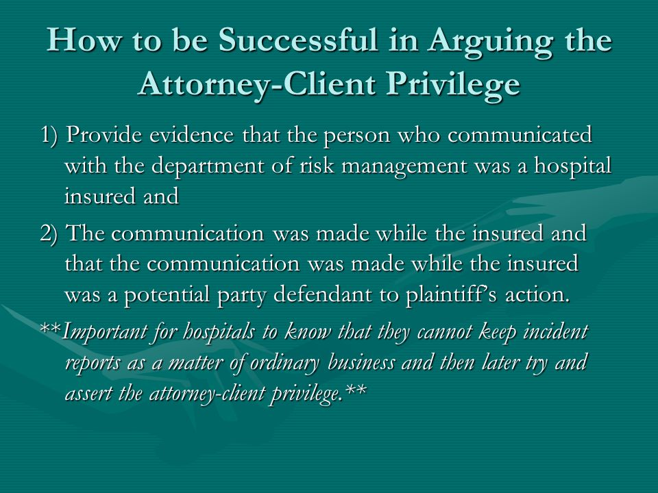 How to be Successful in Arguing the Attorney-Client Privilege 1) Provide evidence that the person who communicated with the department of risk management was a hospital insured and 2) The communication was made while the insured and that the communication was made while the insured was a potential party defendant to plaintiff's action.