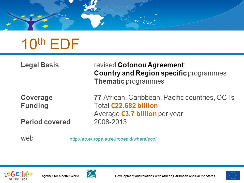 Development and relations with African,Caribbean and Pacific StatesTogether for a better world 10 th EDF Legal Basisrevised Cotonou Agreement: Country and Region specific programmes Thematic programmes Coverage77 African, Caribbean, Pacific countries, OCTs FundingTotal €22.682 billion Average €3.7 billion per year Period covered2008-2013 web http://ec.europa.eu/europeaid/where/acp/ http://ec.europa.eu/europeaid/where/acp/