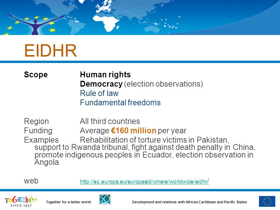 Development and relations with African,Caribbean and Pacific StatesTogether for a better world EIDHR Scope Human rights Democracy (election observations) Rule of law Fundamental freedoms RegionAll third countries FundingAverage €160 million per year ExamplesRehabilitation of torture victims in Pakistan, support to Rwanda tribunal, fight against death penalty in China, promote indigenous peoples in Ecuador, election observation in Angola web http://ec.europa.eu/europeaid/where/worldwide/eidhr / http://ec.europa.eu/europeaid/where/worldwide/eidhr /