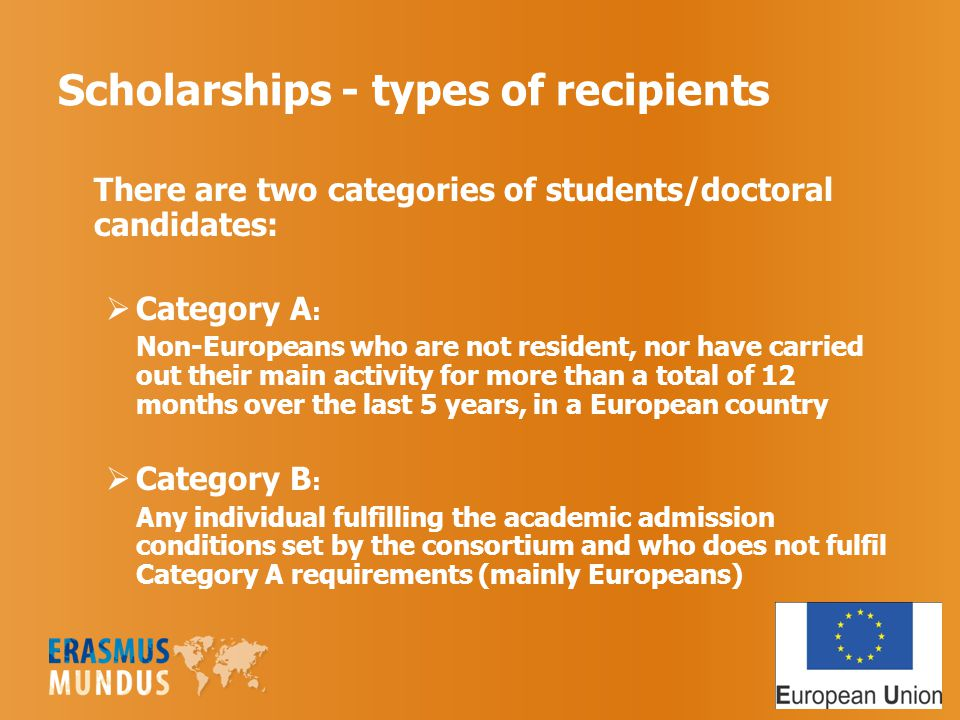 Scholarships - types of recipients There are two categories of students/doctoral candidates:  Category A : Non-Europeans who are not resident, nor have carried out their main activity for more than a total of 12 months over the last 5 years, in a European country  Category B : Any individual fulfilling the academic admission conditions set by the consortium and who does not fulfil Category A requirements (mainly Europeans)