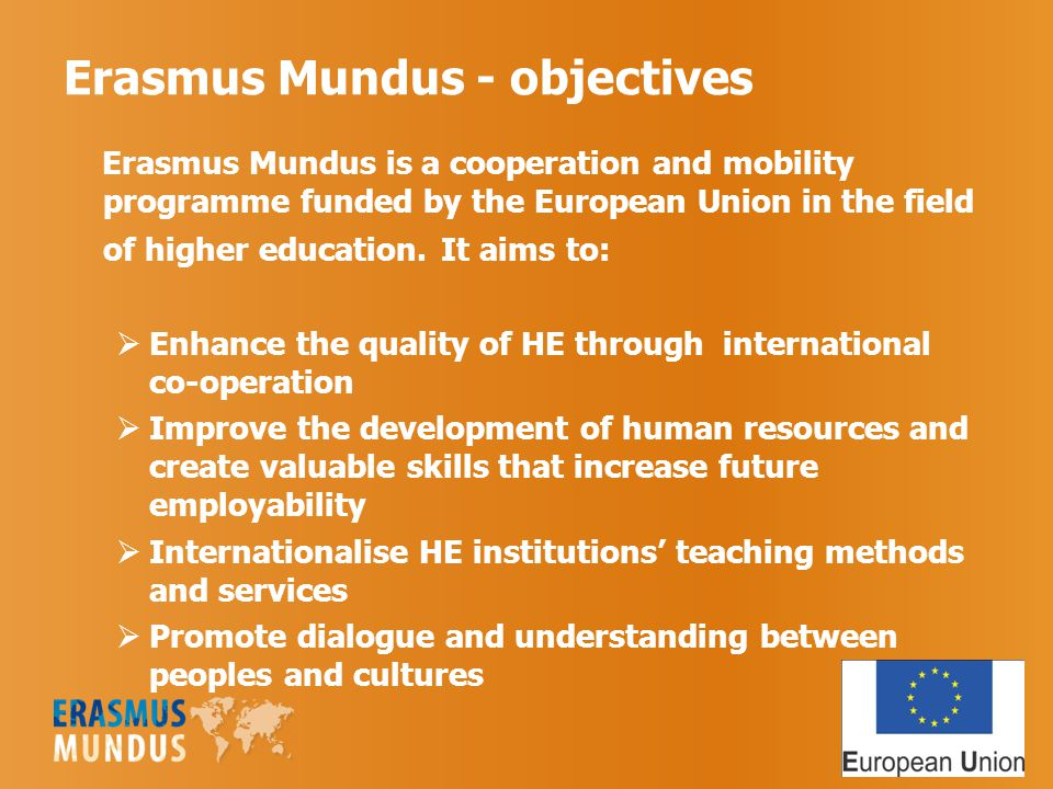 Erasmus Mundus - objectives Erasmus Mundus is a cooperation and mobility programme funded by the European Union in the field of higher education.