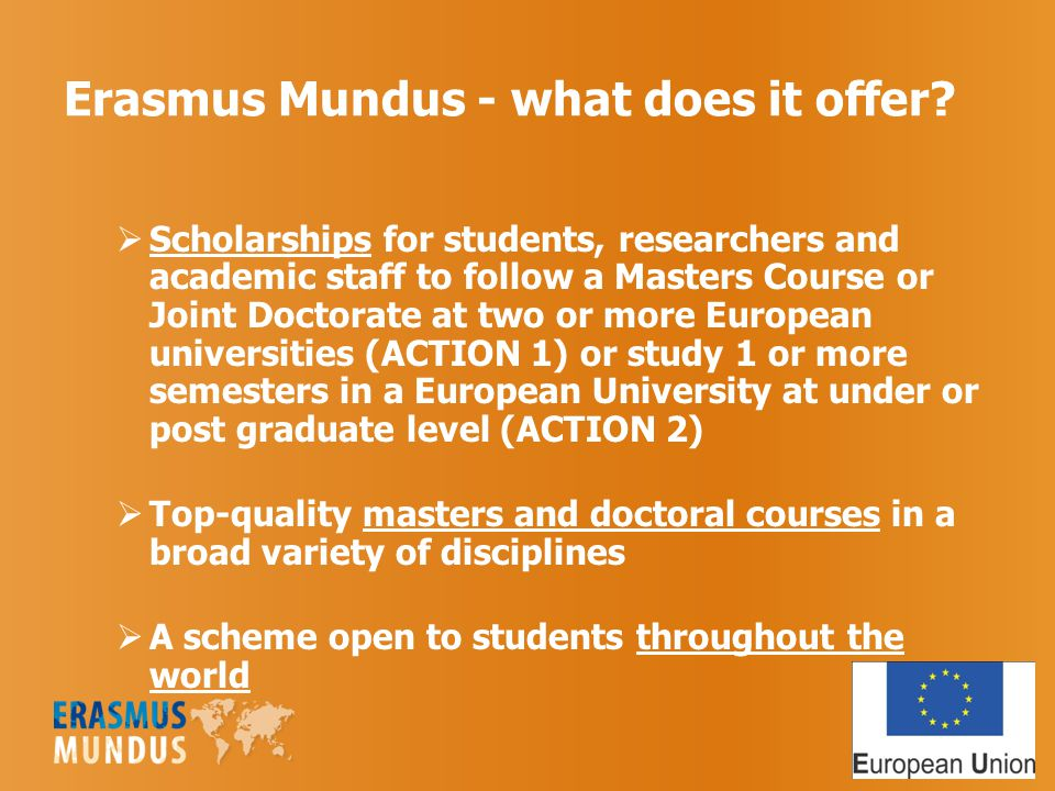 Erasmus Mundus - what does it offer?  Scholarships for students, researchers and academic staff to follow a Masters Course or Joint Doctorate at two