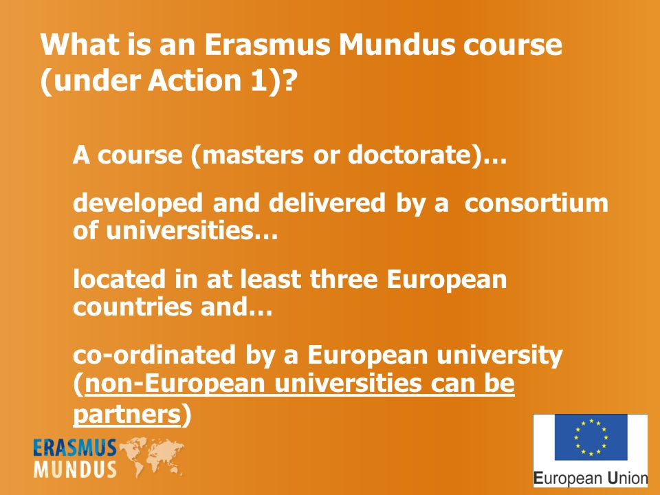 What is an Erasmus Mundus course (under Action 1)? A course (masters or doctorate)… developed and delivered by a consortium of universities… located i