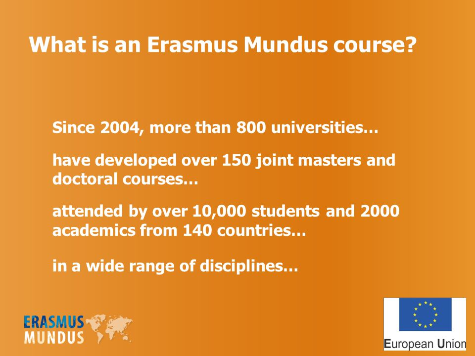 What is an Erasmus Mundus course? Since 2004, more than 800 universities… have developed over 150 joint masters and doctoral courses… attended by over
