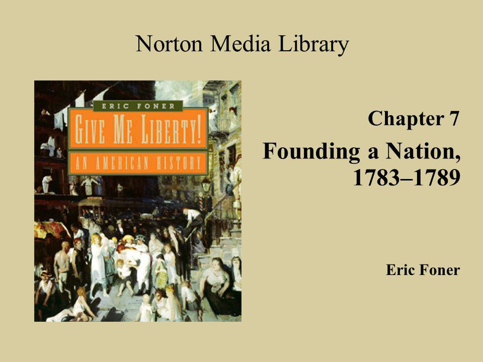 Chapter 7 Founding a Nation, 1783–1789 Norton Media Library Eric Foner