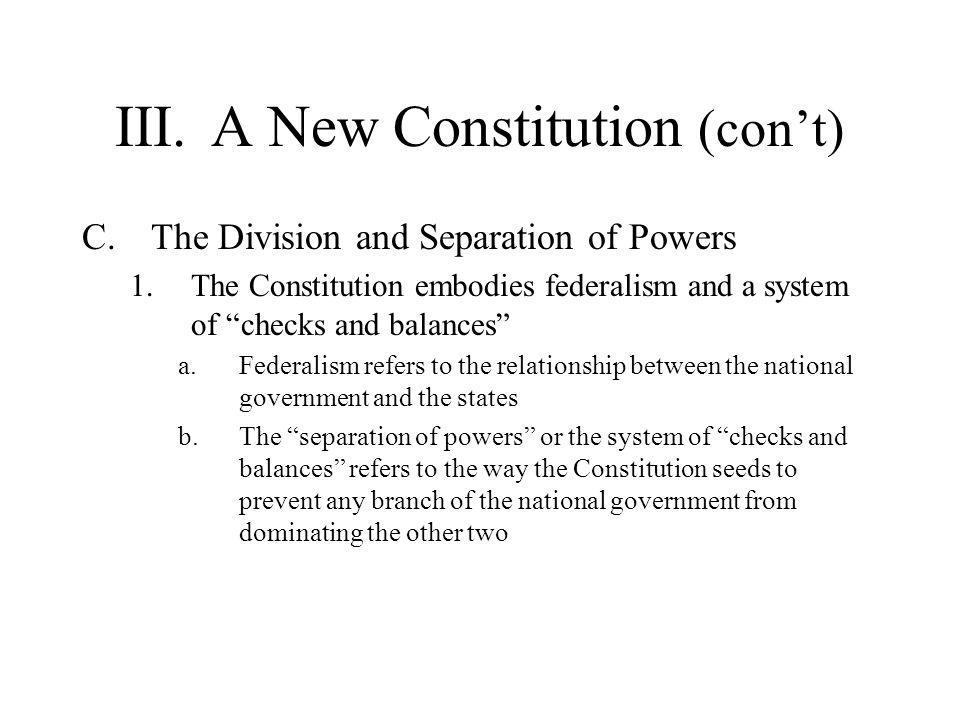 """III.A New Constitution (con't) C.The Division and Separation of Powers 1.The Constitution embodies federalism and a system of """"checks and balances"""" a."""