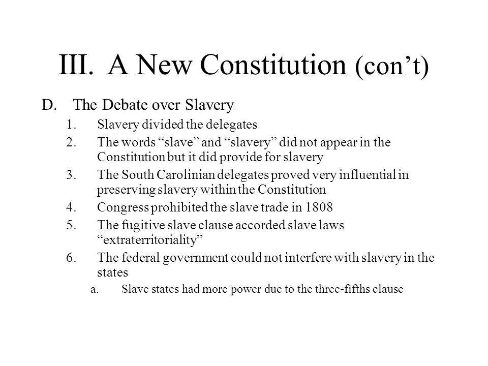 """III.A New Constitution (con't) D.The Debate over Slavery 1.Slavery divided the delegates 2.The words """"slave"""" and """"slavery"""" did not appear in the Const"""