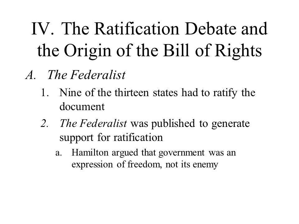 IV.The Ratification Debate and the Origin of the Bill of Rights A.The Federalist 1.Nine of the thirteen states had to ratify the document 2.The Federa