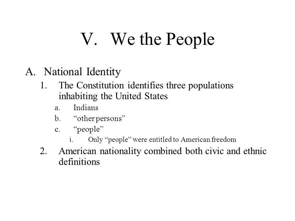 """V.We the People A.National Identity 1.The Constitution identifies three populations inhabiting the United States a.Indians b.""""other persons"""" c.""""people"""