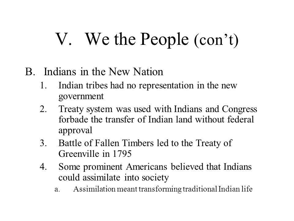 V.We the People (con't) B.Indians in the New Nation 1.Indian tribes had no representation in the new government 2.Treaty system was used with Indians
