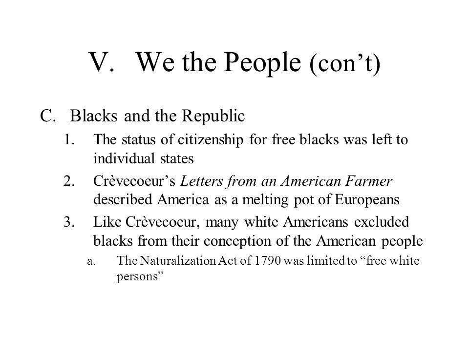 V.We the People (con't) C.Blacks and the Republic 1.The status of citizenship for free blacks was left to individual states 2.Crèvecoeur's Letters fro