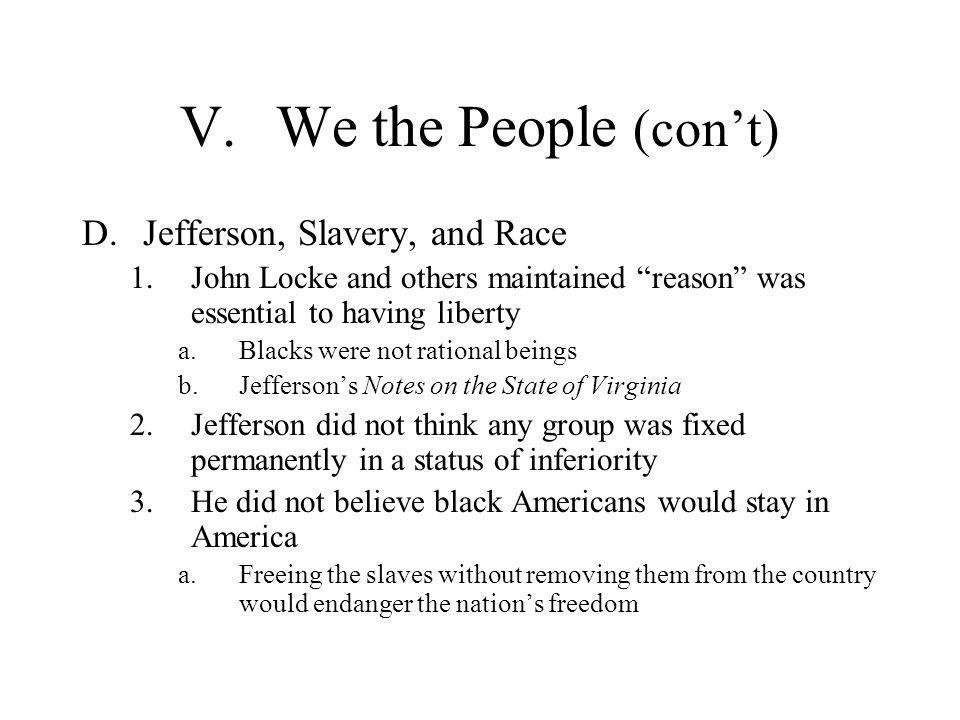 """V.We the People (con't) D.Jefferson, Slavery, and Race 1.John Locke and others maintained """"reason"""" was essential to having liberty a.Blacks were not r"""