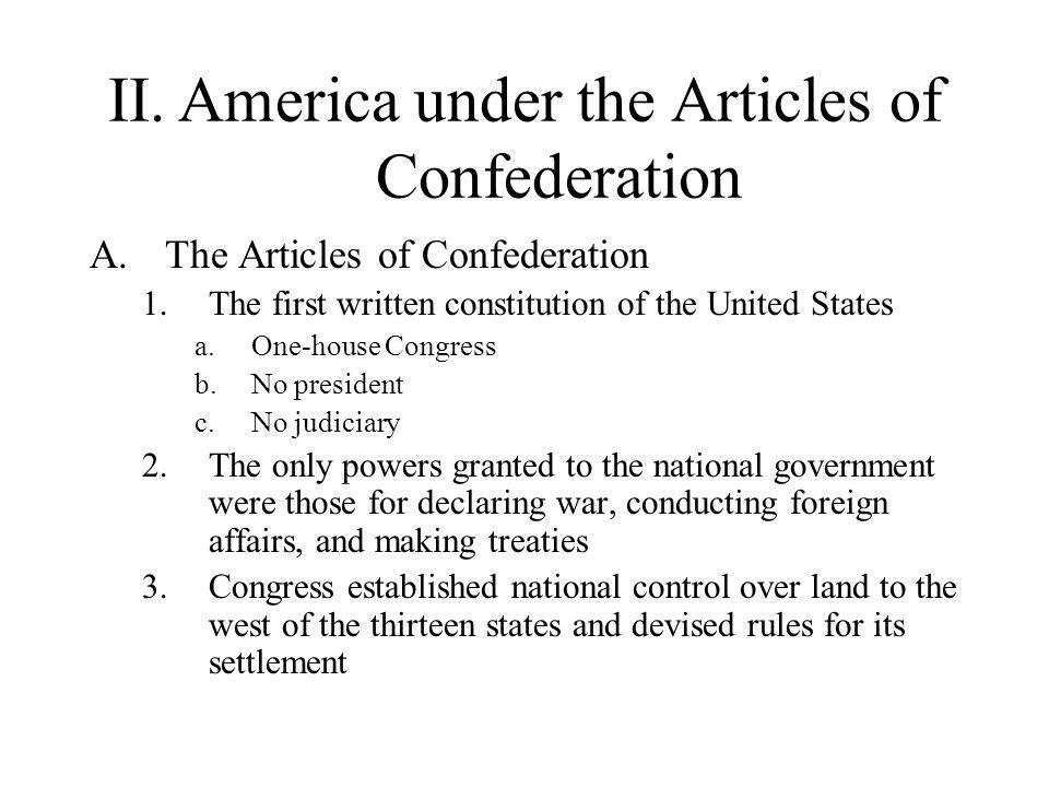 II.America under the Articles of Confederation A.The Articles of Confederation 1.The first written constitution of the United States a.One-house Congr