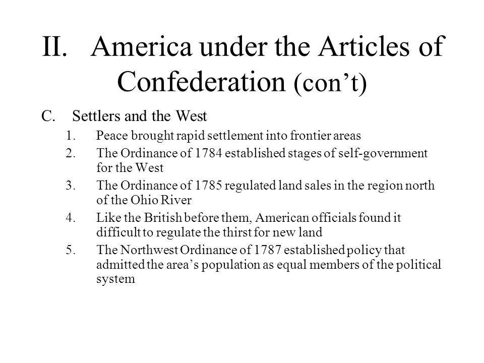 II.America under the Articles of Confederation (con't) D.The Confederation's Weaknesses 1.The war created an economic crisis that the government, under the Articles of Confederation, could not adequately address 2.With Congress unable to act, the states adopted their own economic policies E.Shays's Rebellion 1.Facing seizure of their land, debt-ridden farmers closed the courts a.Invoked liberty trees and liberty poles 2.Shays's Rebellion demonstrated the need for a more central government to ensure private liberty