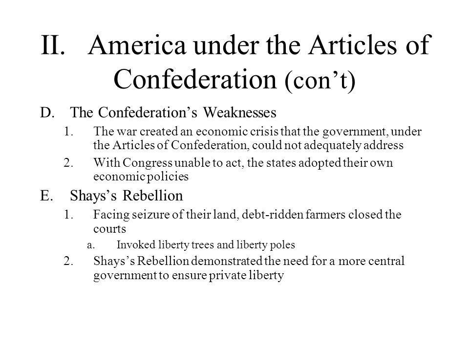 II.America under the Articles of Confederation (con't) F.Nationalists of the 1780s 1.Nation builders like James Madison and Alexander Hamilton called for increased national authority 2.The concerns voiced by critics of the Articles found a sympathetic hearing among men who had developed a national consciousness during the Revolution 3.It was decided that a new constitution was needed to avoid either anarchy or monarchy