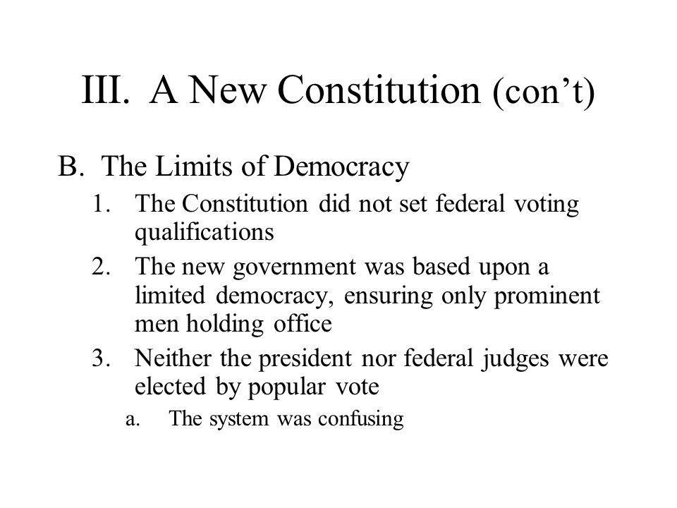 III.A New Constitution (con't) B.The Limits of Democracy 1.The Constitution did not set federal voting qualifications 2.The new government was based u