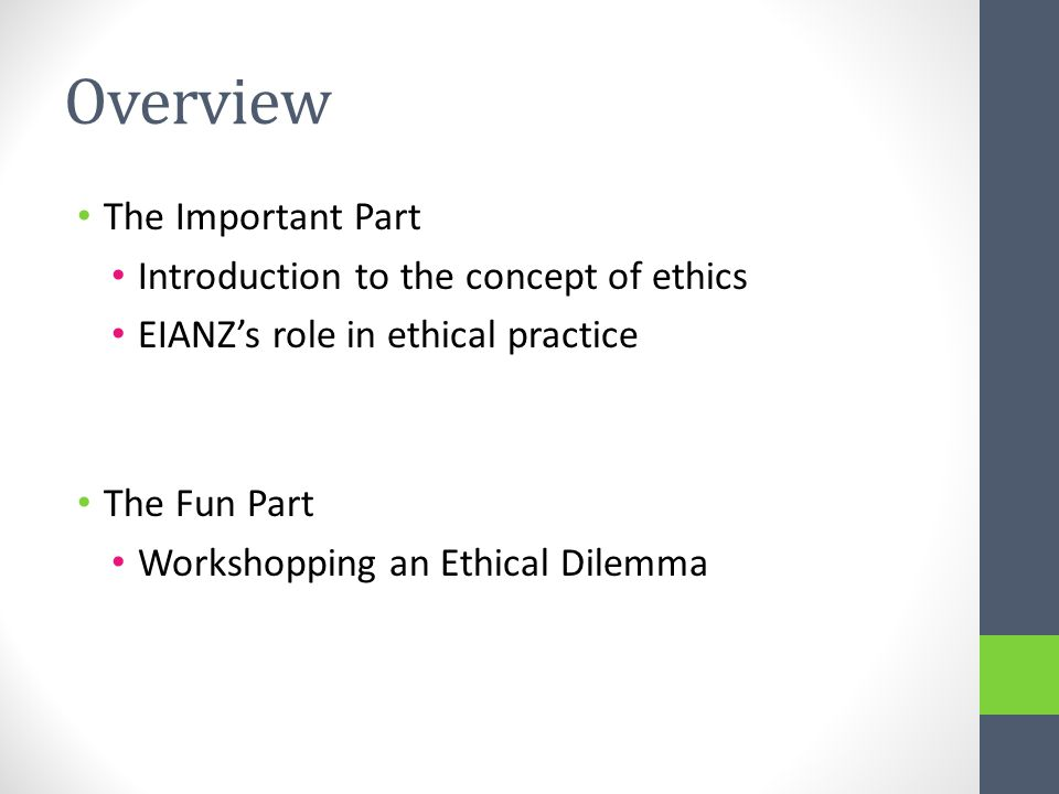Overview The Important Part Introduction to the concept of ethics EIANZ's role in ethical practice The Fun Part Workshopping an Ethical Dilemma