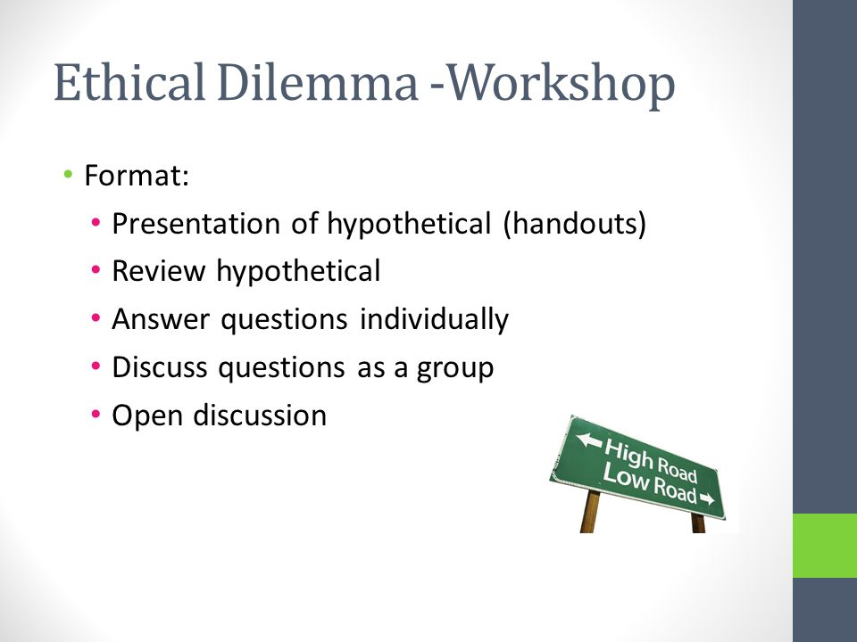 Ethical Dilemma -Workshop Format: Presentation of hypothetical (handouts) Review hypothetical Answer questions individually Discuss questions as a group Open discussion
