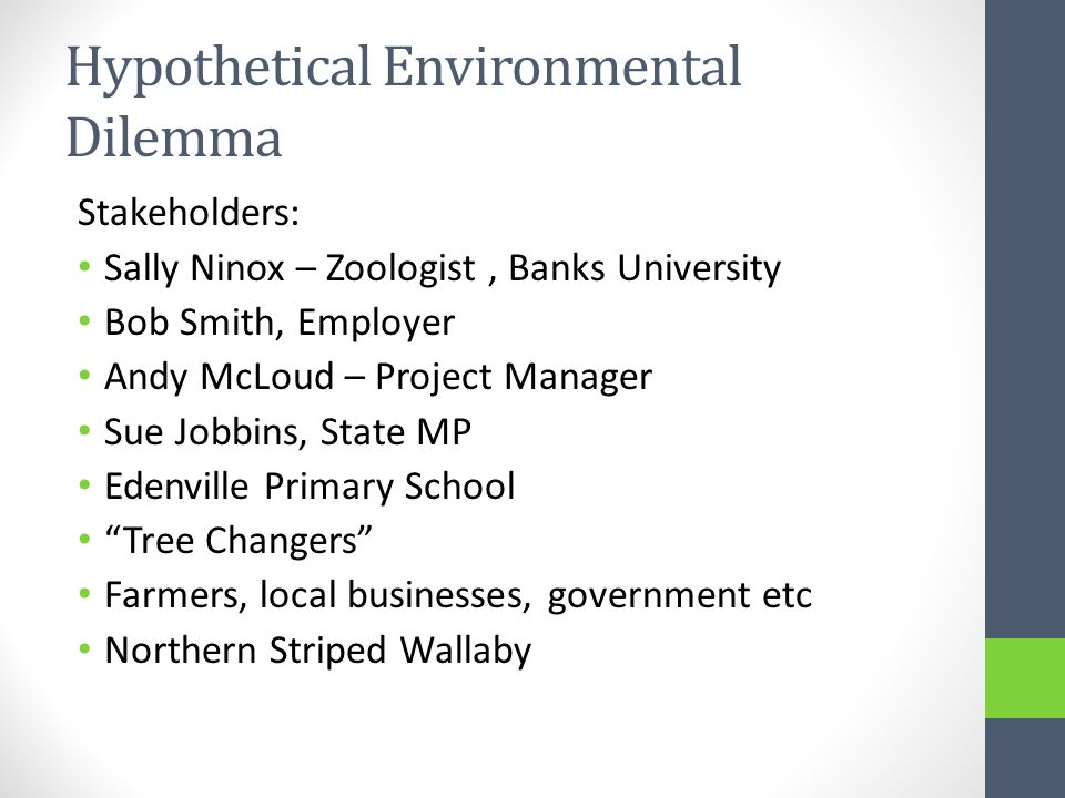 Hypothetical Environmental Dilemma Stakeholders: Sally Ninox – Zoologist, Banks University Bob Smith, Employer Andy McLoud – Project Manager Sue Jobbins, State MP Edenville Primary School Tree Changers Farmers, local businesses, government etc Northern Striped Wallaby