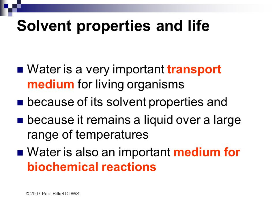 Solvent properties and life Water is a very important transport medium for living organisms because of its solvent properties and because it remains a liquid over a large range of temperatures Water is also an important medium for biochemical reactions © 2007 Paul Billiet ODWSODWS